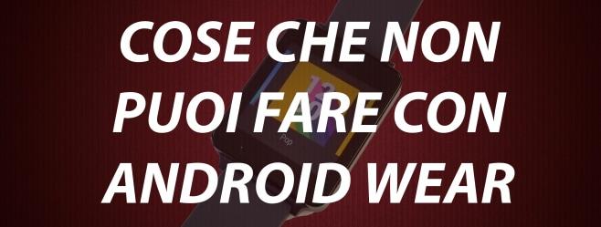 Cosa che NON puoi fare con Android Wear