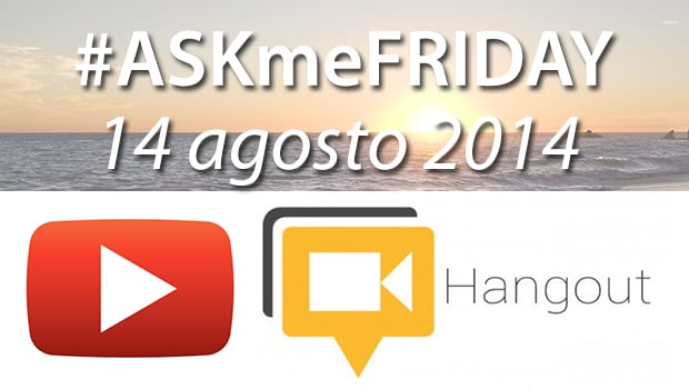 "#ASKme""FRIDAY"" - 14 agosto 2014, oggi alle 17:00 su Google+"