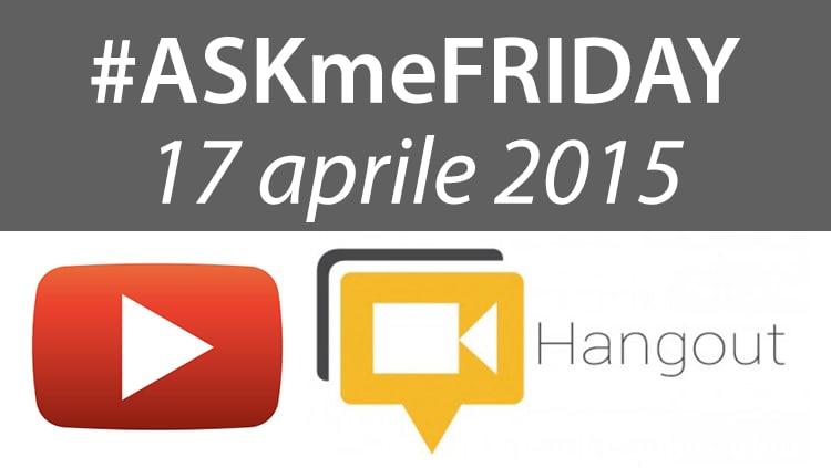 #ASKmeFRIDAY 17 aprile 2015, oggi alle 17:00 su Google+