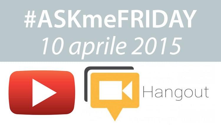 #ASKmeFRIDAY 03 aprile 2015, oggi alle 17:00 su Google+