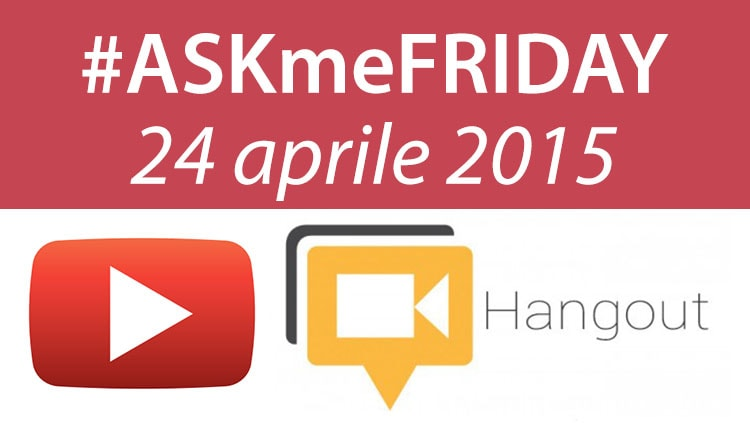 #ASKmeFRIDAY 24 aprile 2015, oggi alle 17:00 su Google+