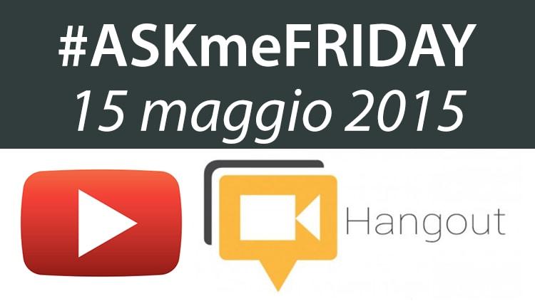 #ASKmeFRIDAY 15 maggio 2015, oggi alle 17:00 su Google+