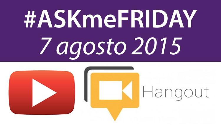 #ASKmeFRIDAY 7 agosto 2015, oggi alle 17 su Google+