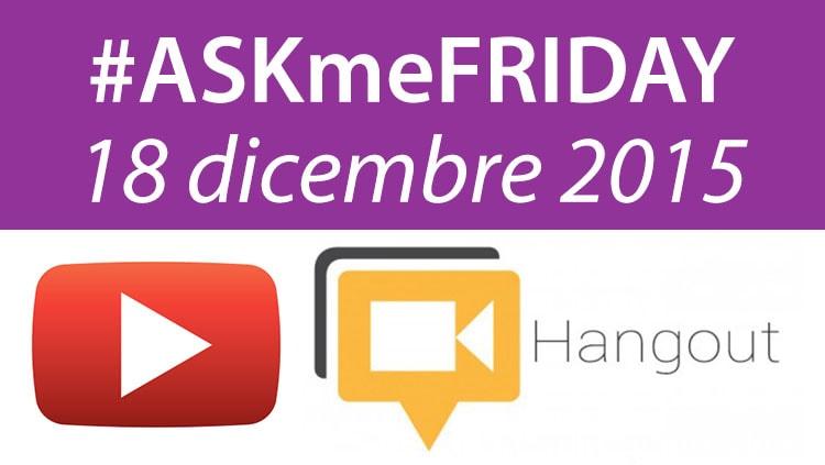 #ASKmeFRIDAY 18 dicembre 2015, in diretta oggi dalle 17 su Google+