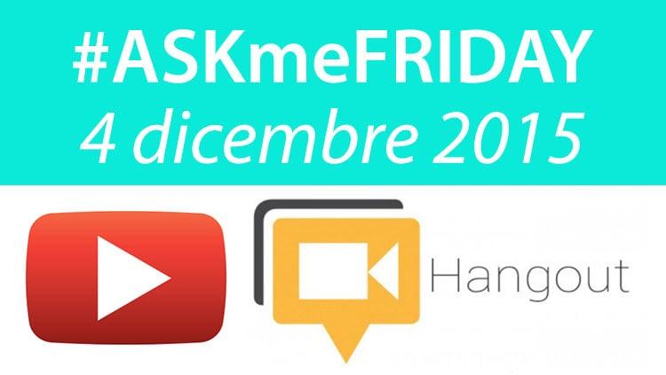 #ASKmeFRIDAY venerdì 4 dicembre, in diretta oggi alle 17 su Google+
