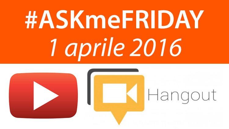 #ASKmeFRIDAY 1 aprile 2016, in diretta oggi alle 17 su Google+