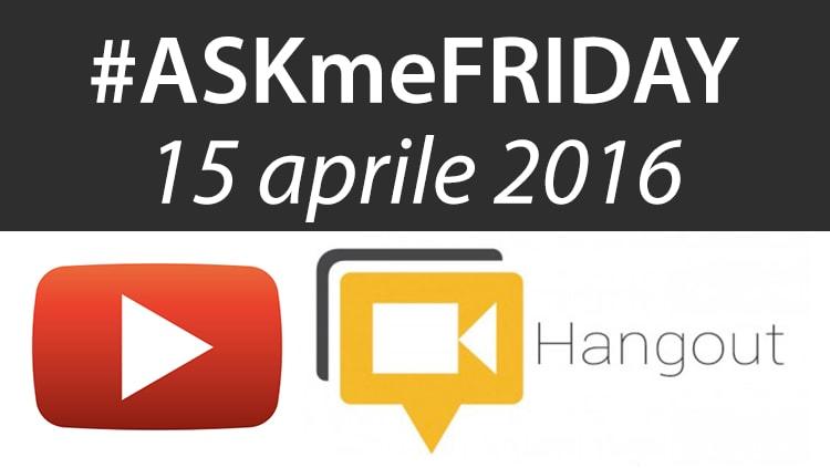 #ASKmeFRIDAY 15 aprile 2016, in diretta oggi alle 17 su Google+