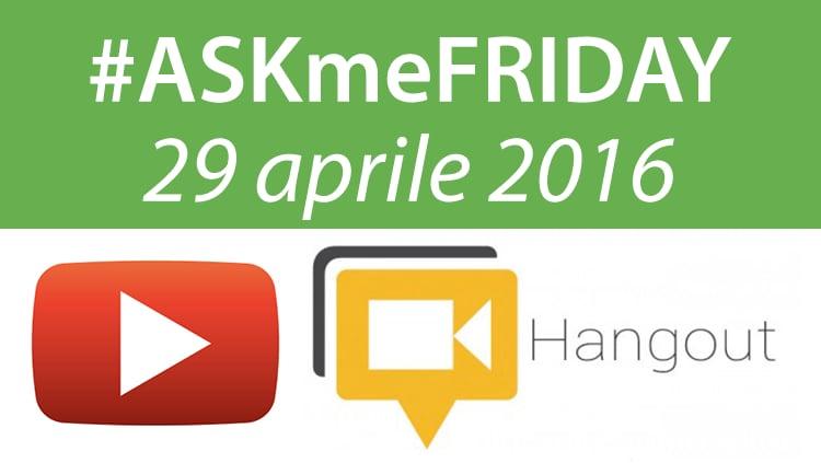 #ASKmeFRIDAY 29 aprile 2016, in diretta oggi alle 17 su Google+