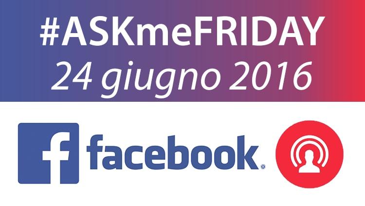 #ASKmeFRIDAY 24 giugno 2016, in diretta oggi alle 17 su Facebook