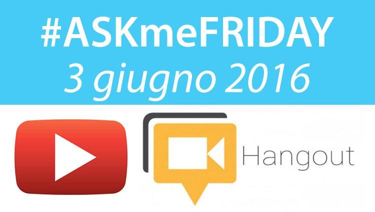 #ASKmeFRIDAY 3 giugno 2016, in diretta oggi alle 17 su Google+