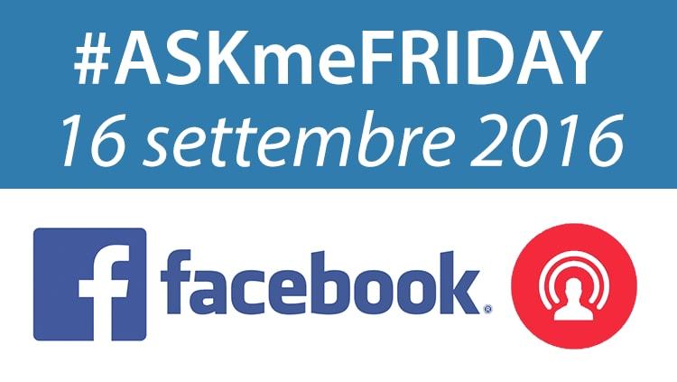 #ASKmeFRIDAY 16 settembre 2016, in diretta oggi alle 17 su Facebook