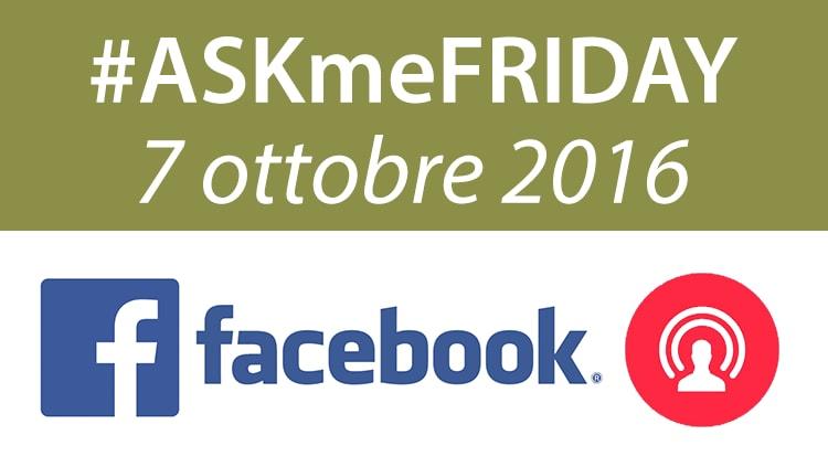 #ASKmeFRIDAY 7 ottobre 2016, in diretta oggi alle 17 su Facebook