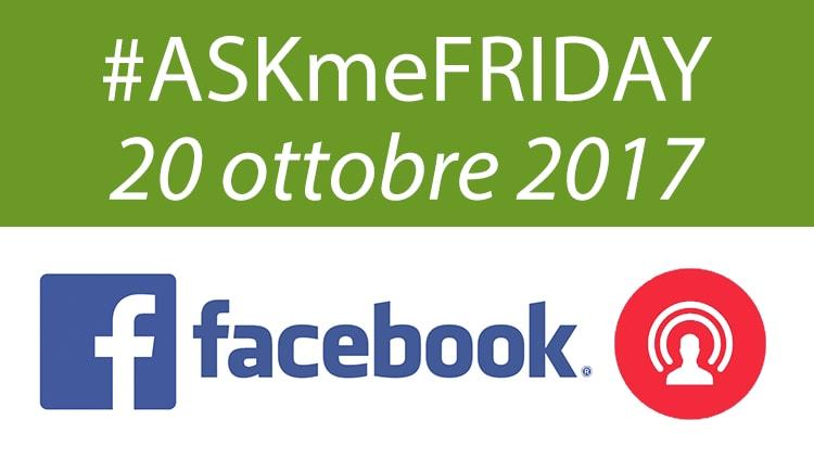 #ASKmeFRIDAY 20 ottobre 2017, oggi alle 16:30 su Facebook